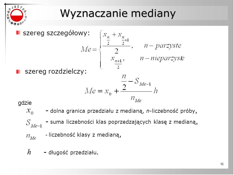 Wyznaczanie mediany szereg szczegółowy: szereg rozdzielczy: gdzie. - dolna granica przedziału z medianą, n-liczebność próby,