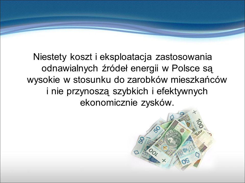 Niestety koszt i eksploatacja zastosowania odnawialnych źródeł energii w Polsce są wysokie w stosunku do zarobków mieszkańców i nie przynoszą szybkich i efektywnych ekonomicznie zysków.