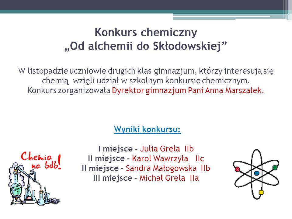 """Konkurs chemiczny """"Od alchemii do Skłodowskiej W listopadzie uczniowie drugich klas gimnazjum, którzy interesują się chemią wzięli udział w szkolnym konkursie chemicznym."""