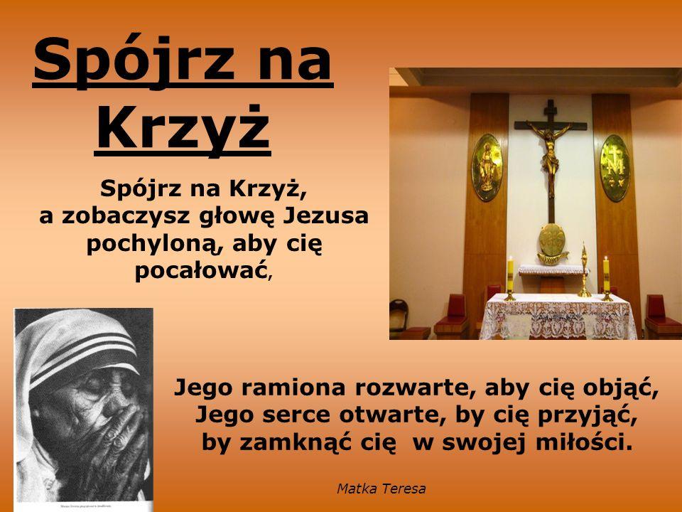 Spójrz na Krzyż Spójrz na Krzyż, a zobaczysz głowę Jezusa pochyloną, aby cię pocałować,