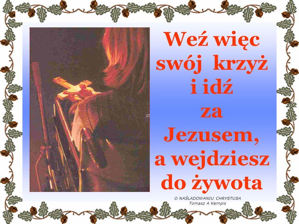 Weź więc swój krzyż i idź za Jezusem, a wejdziesz do żywota
