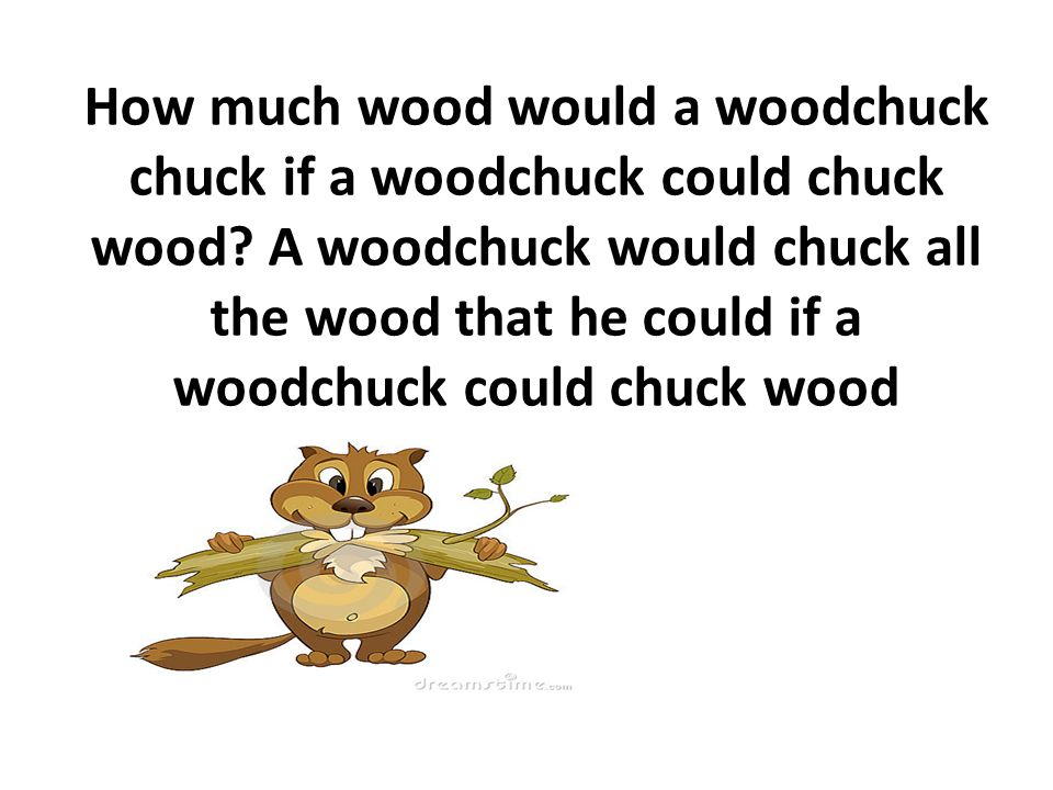 How much wood would a woodchuck chuck if a woodchuck could chuck wood