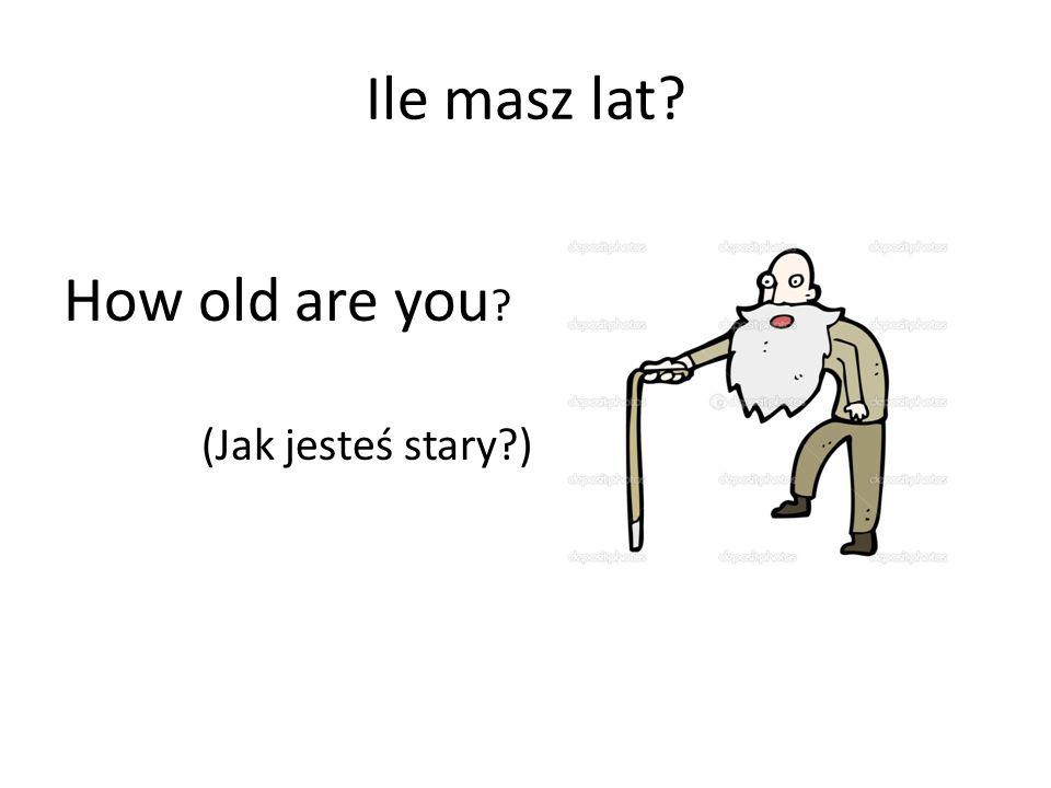 Ile masz lat How old are you (Jak jesteś stary )
