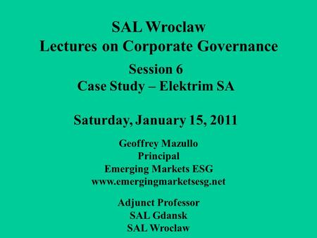 Session 6 Case Study – Elektrim SA Saturday, January 15, 2011 SAL Wroclaw Lectures on Corporate Governance Geoffrey Mazullo Principal Emerging Markets.
