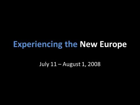 Experiencing the New Europe July 11 – August 1, 2008.