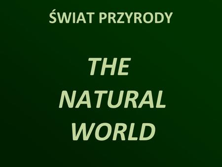 ŚWIAT PRZYRODY THE NATURAL WORLD.