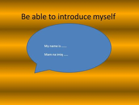 Be able to introduce myself My name is...... Mam na imię.....