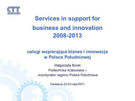 Services in support for business and innovation 2008-2013 usługi wspierające biznes i innowacje w Polsce Południowej Małgorzata Borek Politechnika Krakowska.