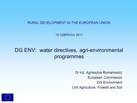 RURAL DEVELOPMENT IN THE EUROPEAN UNION 15 CZERWCA 2011 DG ENV: water directives, agri-environmental programmes Dr inż. Agnieszka Romanowicz European Commission.