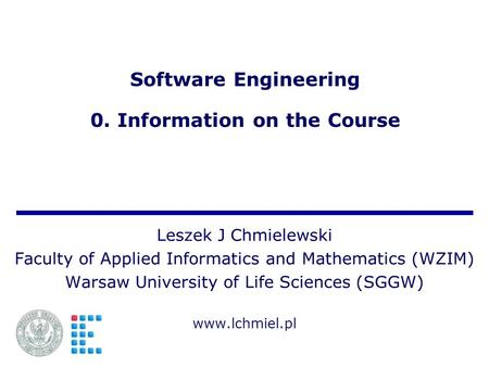Software Engineering 0. Information on the Course Leszek J Chmielewski Faculty of Applied Informatics and Mathematics (WZIM) Warsaw University of Life.