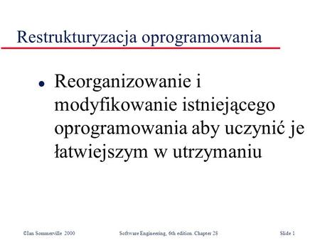 ©Ian Sommerville 2000 Software Engineering, 6th edition. Chapter 28Slide 1 Restrukturyzacja oprogramowania l Reorganizowanie i modyfikowanie istniejącego.