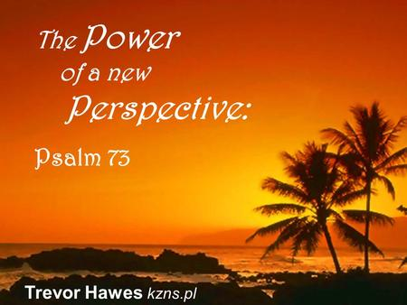 Trevor Hawes kzns.pl The Power of a new Perspective: Psalm 73.