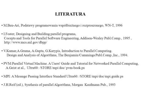 LITERATURA M.Ben-Ari, Podstawy programowania współbieżnego i rozproszonego, WN-T, 1996 I.Foster, Designing and Building parallel programs, Cocepts and.