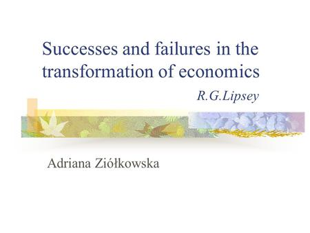 Successes and failures in the transformation of economics R.G.Lipsey Adriana Ziółkowska.