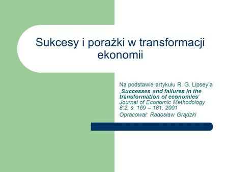 Sukcesy i porażki w transformacji ekonomii Na podstawie artykułu R. G. Lipseya Successes and failures in the transformation of economics Journal of Economic.