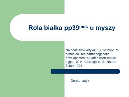 Rola białka pp39 mos u myszy Na podstawie artykułu: Disruption of c-mos causes parthenogenetic developement of unfertilized mouse eggs; W. H. Colledge.