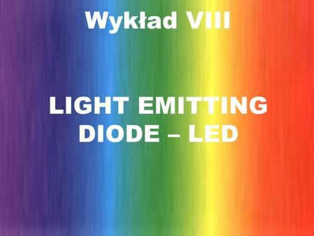 Wykład VIII LIGHT EMITTING DIODE – LED