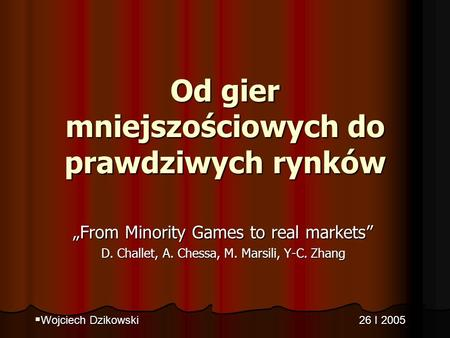 Od gier mniejszościowych do prawdziwych rynków From Minority Games to real markets D. Challet, A. Chessa, M. Marsili, Y-C. Zhang Wojciech Dzikowski 26.