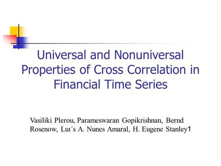 Universal and Nonuniversal Properties of Cross Correlation in Financial Time Series Vasiliki Plerou, Parameswaran Gopikrishnan, Bernd Rosenow, Luı´s A.