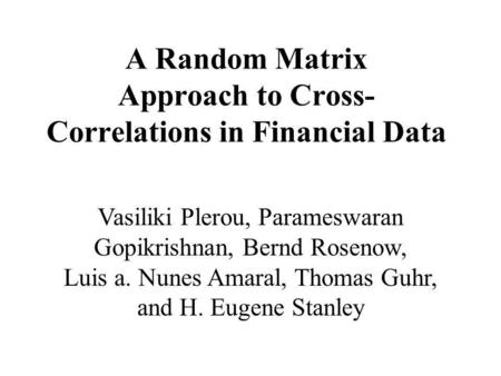 A Random Matrix Approach to Cross- Correlations in Financial Data Vasiliki Plerou, Parameswaran Gopikrishnan, Bernd Rosenow, Luis a. Nunes Amaral, Thomas.