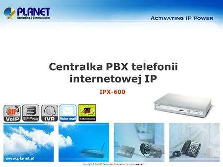 Www.planet.pl IPX-600 Centralka PBX telefonii internetowej IP Copyright © PLANET Technology Corporation. All rights reserved.