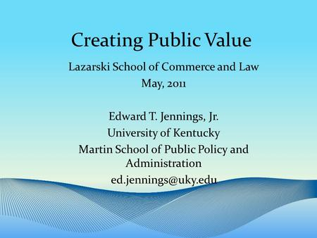 Creating Public Value Lazarski School of Commerce and Law May, 2011 Edward T. Jennings, Jr. University of Kentucky Martin School of Public Policy and Administration.