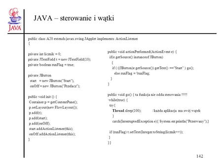 142 JAVA – sterowanie i wątki public class A20 extends javax.swing.JApplet implements ActionListener { private int licznik = 0; private JTextField t =