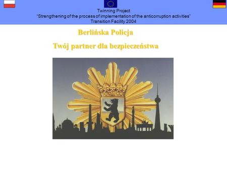 Twinning Project Strengthening of the process of implementation of the anticorruption activities Transition Facility 2004 Berlińska Policja Twójpartner.