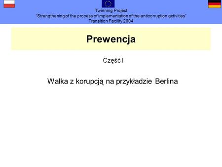 Twinning Project Strengthening of the process of implementation of the anticorruption activities Transition Facility 2004 Prewencja Część I Walka z korupcją