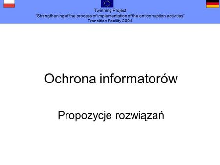 Twinning Project Strengthening of the process of implementation of the anticorruption activities Transition Facility 2004 Ochrona informatorów Propozycje.