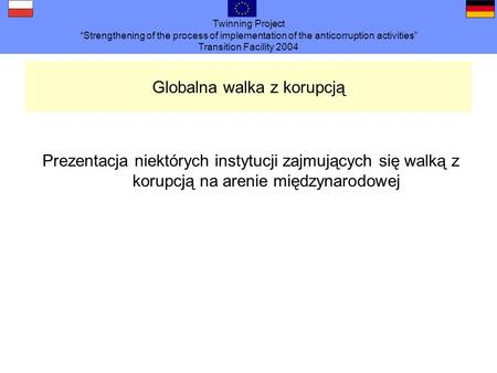 Twinning Project Strengthening of the process of implementation of the anticorruption activities Transition Facility 2004 Globalna walka z korupcją Prezentacja.