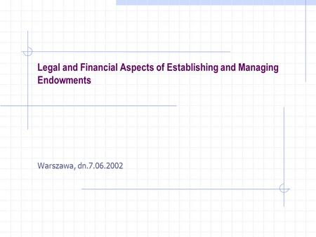 Legal and Financial Aspects of Establishing and Managing Endowments Warszawa, dn.7.06.2002.