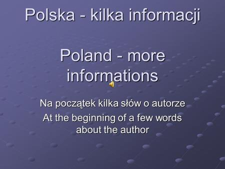 Polska - kilka informacji Poland - more informations Na początek kilka słów o autorze At the beginning of a few words about the author.
