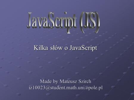 Made by Mateusz Szirch Kilka słów o JavaScript.