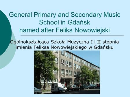 General Primary and Secondary Music School in Gdańsk named after Feliks Nowowiejski Ogólnokształcąca Szkoła Muzyczna I i II stopnia imienia Feliksa Nowowiejskiego.
