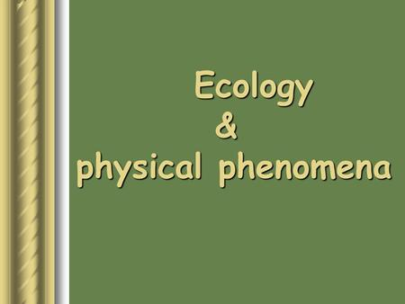 Ecology & physical phenomena.