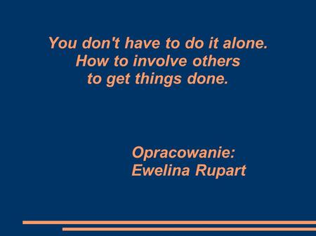 You don't have to do it alone. How to involve others to get things done. Opracowanie: Ewelina Rupart.