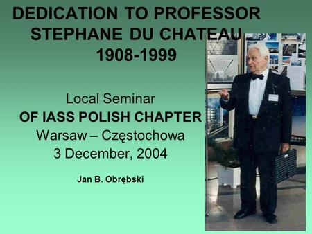 Local Seminar OF IASS POLISH CHAPTER Warsaw – Częstochowa 3 December, 2004 Jan B. Obrębski DEDICATION TO PROFESSOR STEPHANE DU CHATEAU 1908-1999.