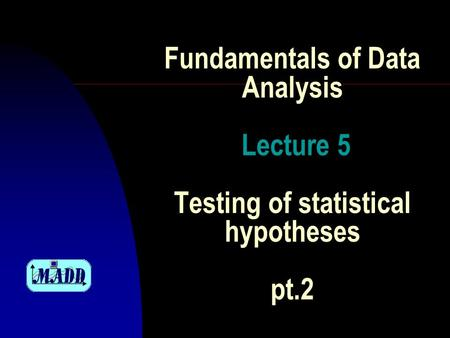 Fundamentals of Data Analysis Lecture 5 Testing of statistical hypotheses pt.2.