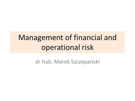 Management of financial and operational risk dr hab. Marek Szczepański.