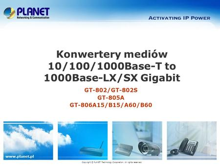 Www.planet.pl GT-802/GT-802S GT-805A GT-806A15/B15/A60/B60 Konwertery mediów 10/100/1000Base-T to 1000Base-LX/SX Gigabit Copyright © PLANET Technology.