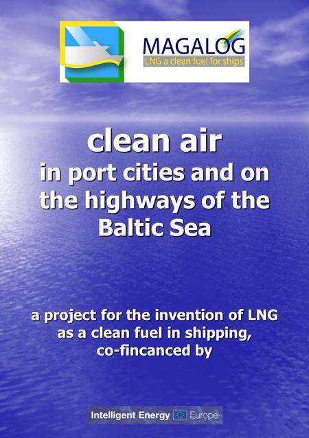 Clean air in port cities and on the highways of the Baltic Sea a project for the invention of LNG as a clean fuel in shipping, co-fincanced by.