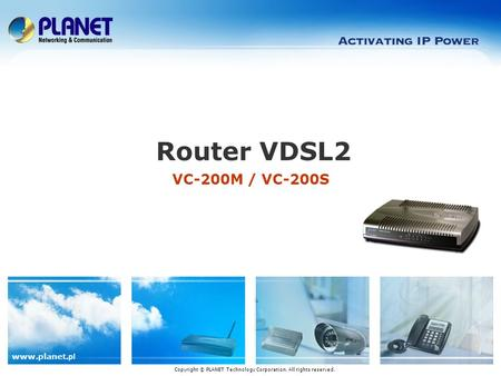 Www.planet. pl VC-200M / VC-200S Router VDSL2 Copyright © PLANET Technology Corporation. All rights reserved.