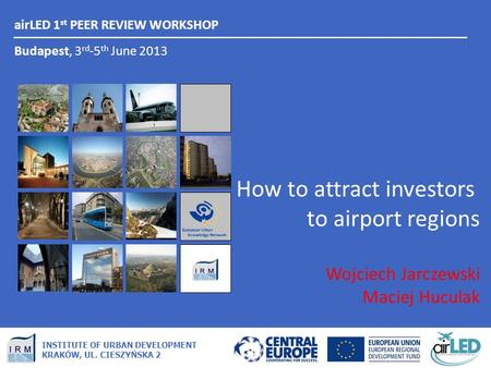 AirLED 1 st PEER REVIEW WORKSHOP Budapest, 3 rd -5 th June 2013 INSTITUTE OF URBAN DEVELOPMENT KRAKÓW, UL. CIESZYŃSKA 2 How to attract investors to airport.