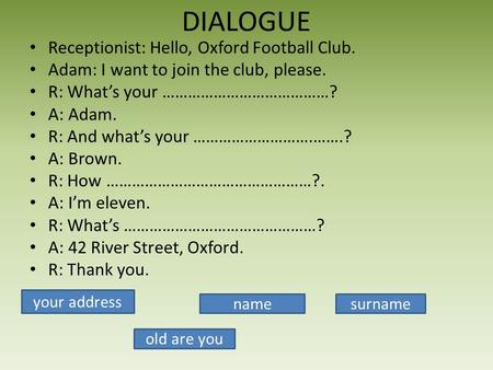 DIALOGUE Receptionist: Hello, Oxford Football Club. Adam: I want to join the club, please. R: Whats your …………………………………? A: Adam. R: And whats your ……………………….…….?