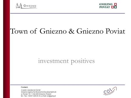 Town of Gniezno & Gniezno Poviat investment positives Contact: Investor Assistance Center Gniezno Agency for Economic Development Ltd. ul. Rynek 10 / 1,