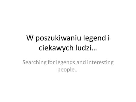 W poszukiwaniu legend i ciekawych ludzi… Searching for legends and interesting people…