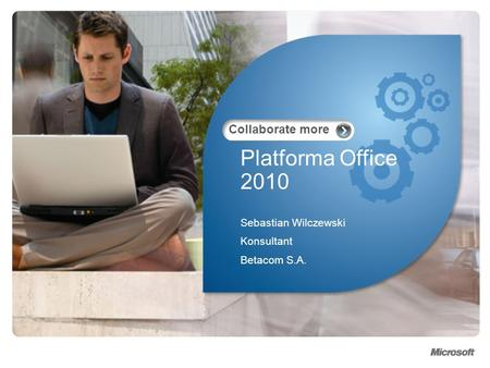 Collaborate more Platforma Office 2010 Sebastian Wilczewski Konsultant Betacom S.A.