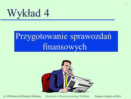 (c) 1999 Prentice Hall Business Publishing Introduction to Financial Accounting, 7th EditionHorngren, Sundem, and Elliot 1 Wykład 4 Przygotowanie sprawozdań
