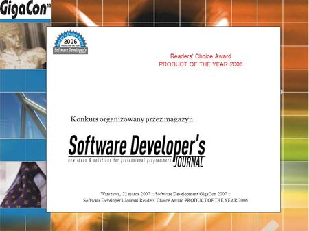 Warszawa, 22 marca 2007 :: Software Development GigaCon 2007 :: Software Developer's Journal Readers' Choice Award PRODUCT OF THE YEAR 2006 Readers' Choice.
